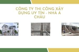 Công ty thi công xây dựng uy tín chất lượng - Kiến Trúc Nhà Á Châu